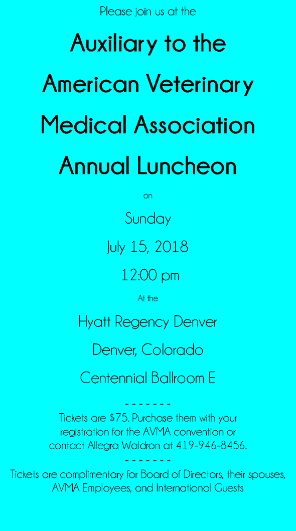 Join us Sunday, July 15, 2018 at 12:00 PM at the Hyatt Regency Denver, Centennial Ballroom E.  Tickets are $75.  Purchase them with your registration for the AVMA convention or contact Allegra Waldron at 419-946-8456.  Tickets are complimentary for the board of directors, their spouses, AVMA employees, and international guests.